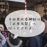 十日恵比寿神社の『正月大祭』に行ってきました。【福岡市博多区】